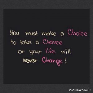 You must make a Chice to take a Chance or your life will never Change.